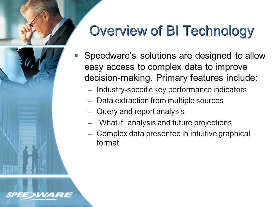 Overview of BI Technology Speedwares solutions are designed to allow easy access to complex data to improve decision-making.