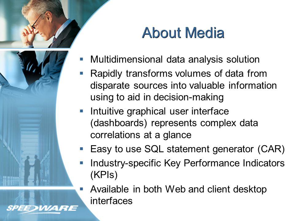About Media Multidimensional data analysis solution Rapidly transforms volumes of data from disparate sources into valuable information using to aid in decision-making Intuitive graphical user interface (dashboards) represents complex data correlations at a glance Easy to use SQL statement generator (CAR) Industry-specific Key Performance Indicators (KPIs) Available in both Web and client desktop interfaces