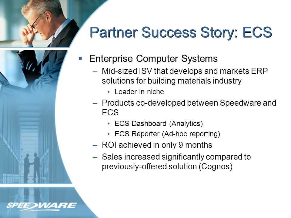 Partner Success Story: ECS Enterprise Computer Systems –Mid-sized ISV that develops and markets ERP solutions for building materials industry Leader in niche –Products co-developed between Speedware and ECS ECS Dashboard (Analytics) ECS Reporter (Ad-hoc reporting) –ROI achieved in only 9 months –Sales increased significantly compared to previously-offered solution (Cognos)