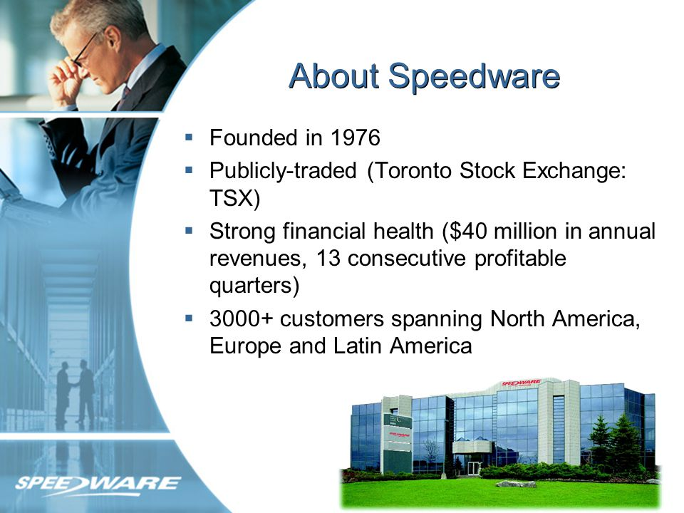 About Speedware Founded in 1976 Publicly-traded (Toronto Stock Exchange: TSX) Strong financial health ($40 million in annual revenues, 13 consecutive profitable quarters) customers spanning North America, Europe and Latin America