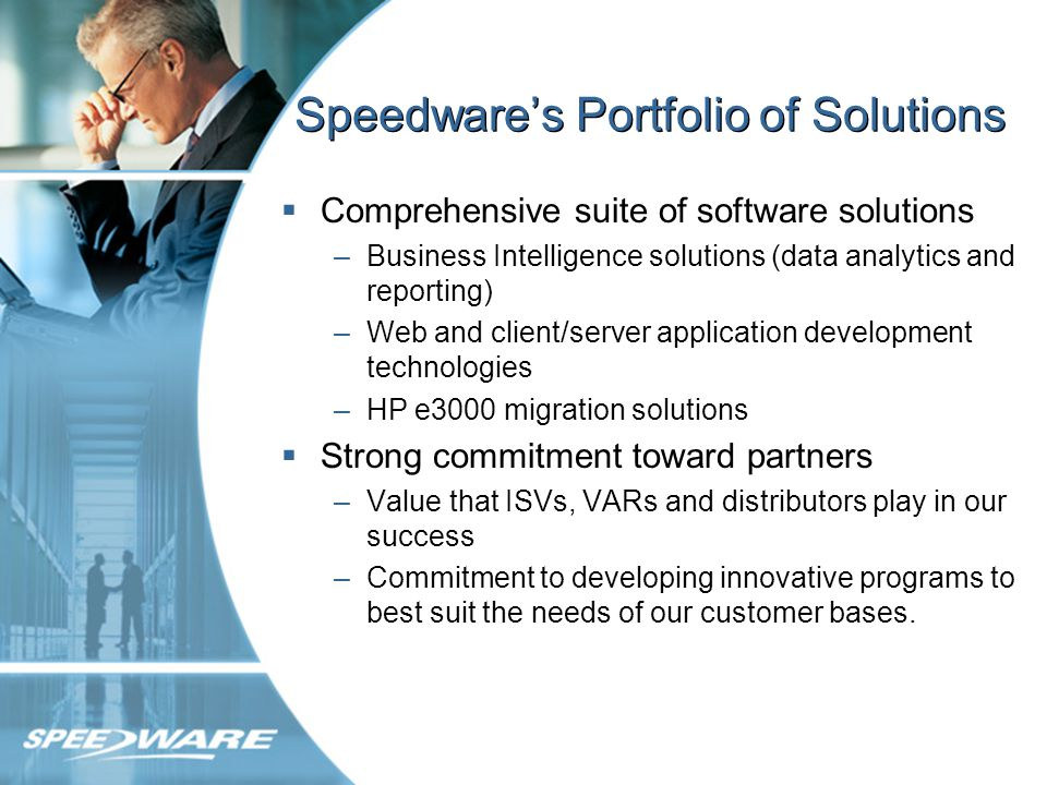 Speedwares Portfolio of Solutions Comprehensive suite of software solutions –Business Intelligence solutions (data analytics and reporting) –Web and client/server application development technologies –HP e3000 migration solutions Strong commitment toward partners –Value that ISVs, VARs and distributors play in our success –Commitment to developing innovative programs to best suit the needs of our customer bases.