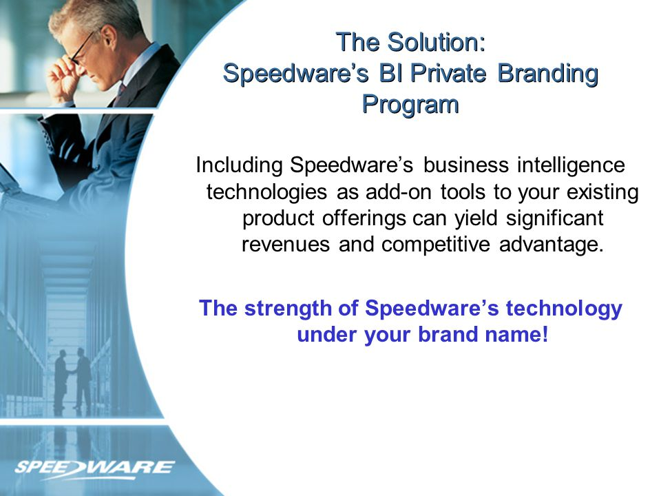 The Solution: Speedwares BI Private Branding Program Including Speedwares business intelligence technologies as add-on tools to your existing product offerings can yield significant revenues and competitive advantage.