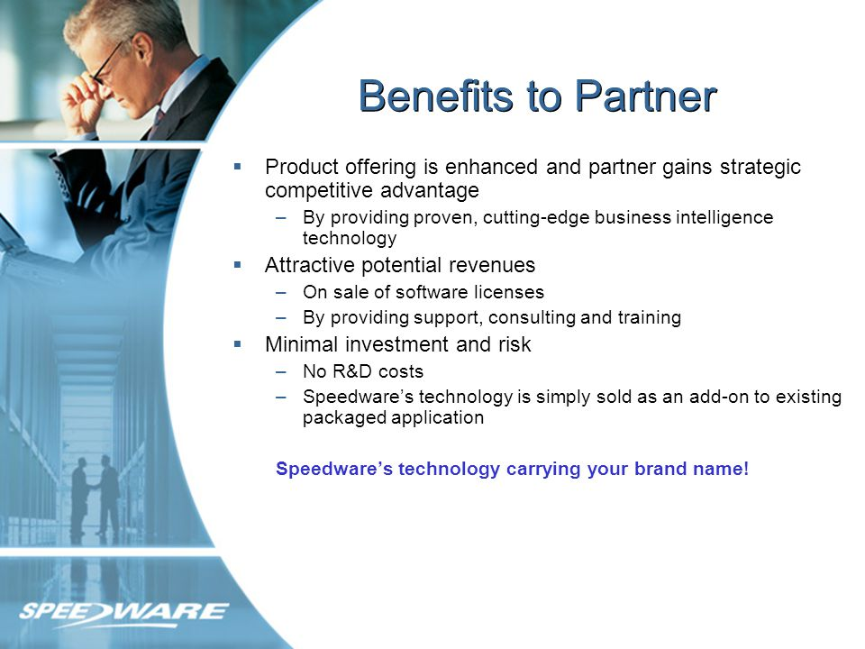 Benefits to Partner Product offering is enhanced and partner gains strategic competitive advantage –By providing proven, cutting-edge business intelligence technology Attractive potential revenues –On sale of software licenses –By providing support, consulting and training Minimal investment and risk –No R&D costs –Speedwares technology is simply sold as an add-on to existing packaged application Speedwares technology carrying your brand name!