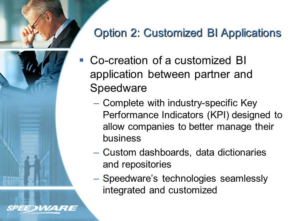 Benefits to Partner Clear competitive advantage for partner through offering of customized solution –Solution designed specifically to meet particular needs of your customers: Include industry-specific key performance metrics to help customers better manage their businesses.