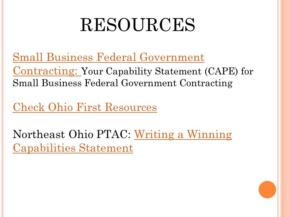 RESOURCES Small Business Federal Government Contracting: Small Business Federal Government Contracting: Your Capability Statement (CAPE) for Small Business Federal Government Contracting Check Ohio First Resources Northeast Ohio PTAC: Writing a Winning Capabilities StatementWriting a Winning Capabilities Statement