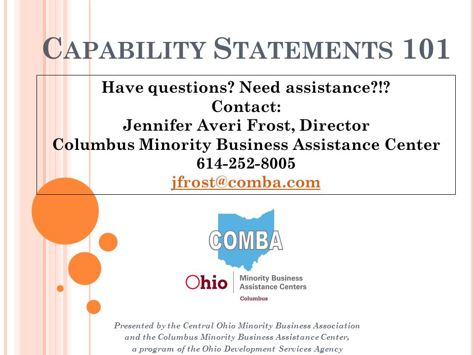 C APABILITY S TATEMENTS 101 Presented by the Central Ohio Minority Business Association and the Columbus Minority Business Assistance Center, a program of the Ohio Development Services Agency Have questions.