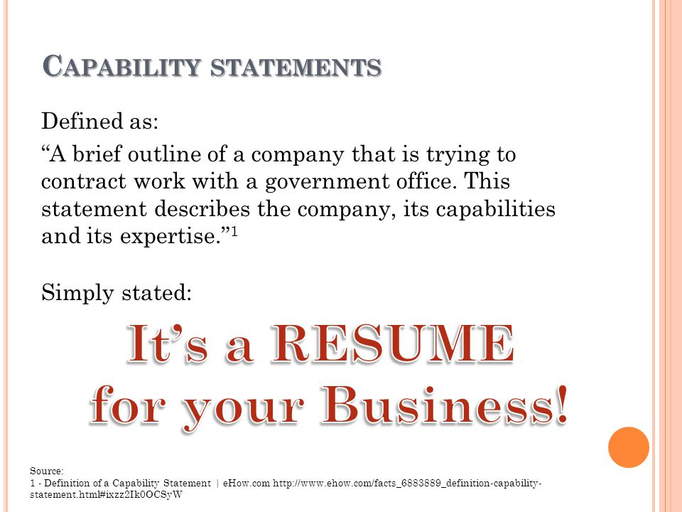 C APABILITY STATEMENTS Defined as: A brief outline of a company that is trying to contract work with a government office.