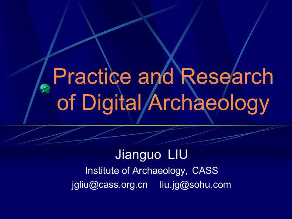Practice and Research of Digital Archaeology Jianguo LIU Institute of Archaeology, CASS jgliu@cass.org.cn liu.jg@sohu.com