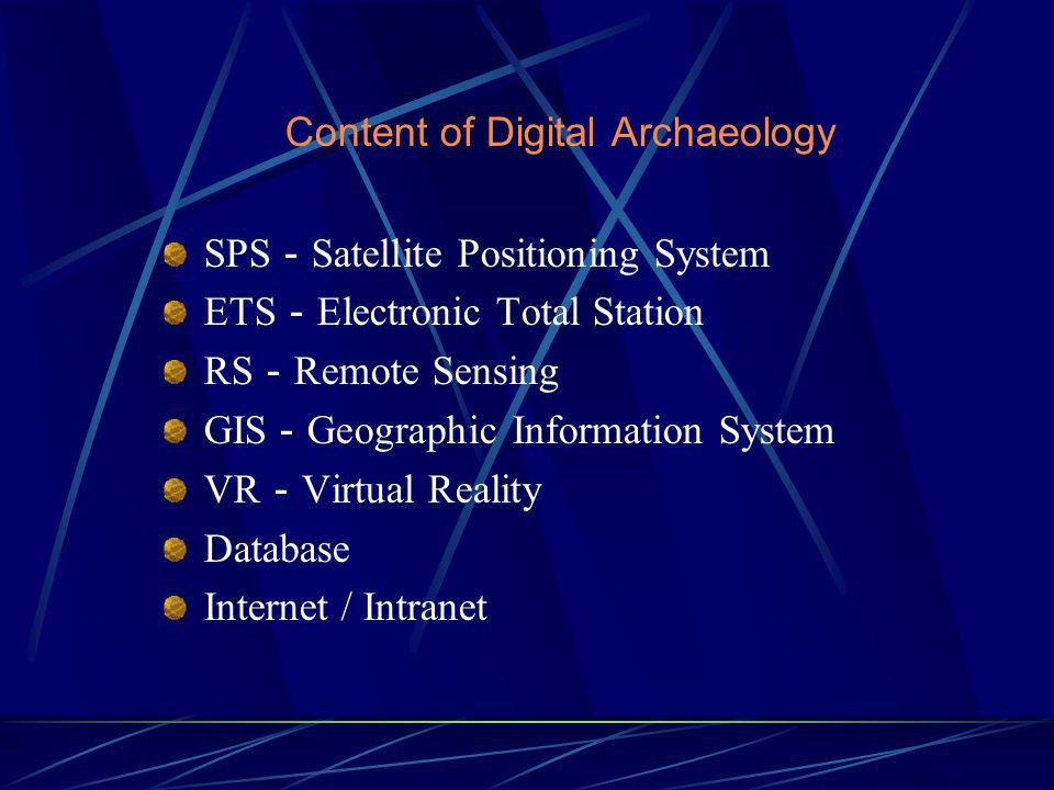 Content of Digital Archaeology SPS Satellite Positioning System ETS Electronic Total Station RS Remote Sensing GIS Geographic Information System VR Virtual Reality Database Internet / Intranet