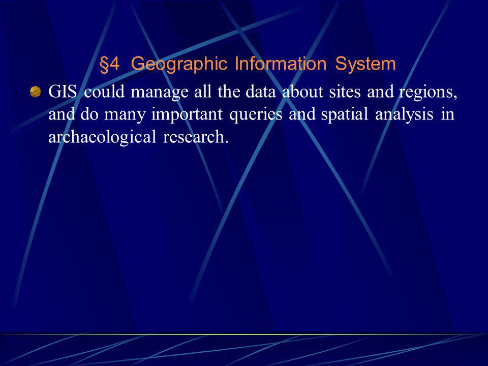 §4 Geographic Information System GIS could manage all the data about sites and regions, and do many important queries and spatial analysis in archaeological research.