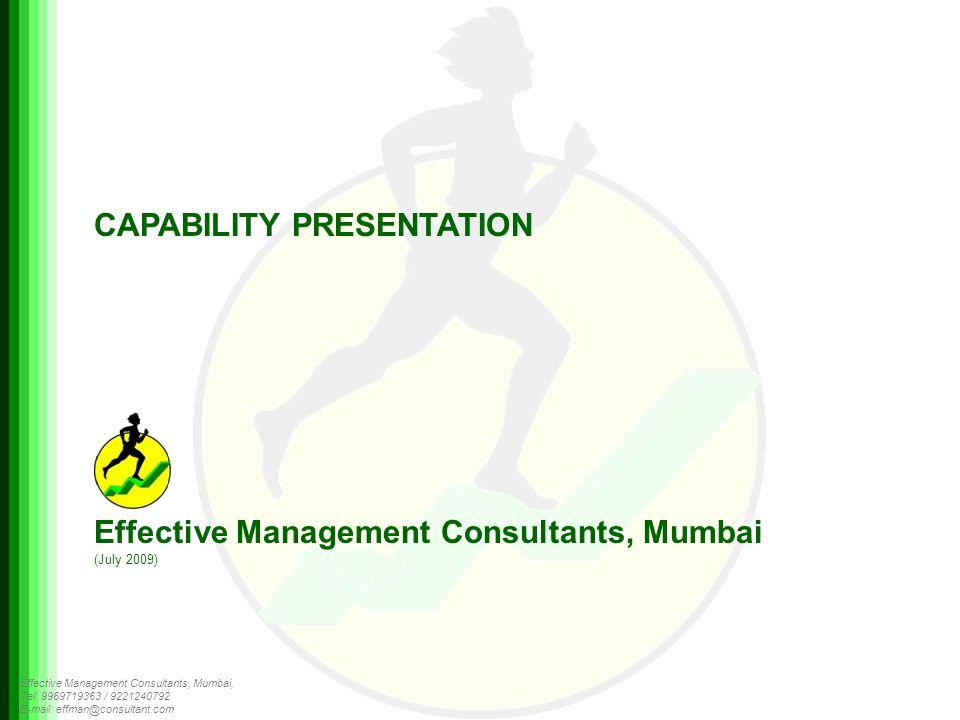 Effective Management Consultants, Mumbai, Tel: 9969719363 / 9221240792 E-mail: effman@consultant.com CAPABILITY PRESENTATION Effective Management Consultants, Mumbai (July 2009)
