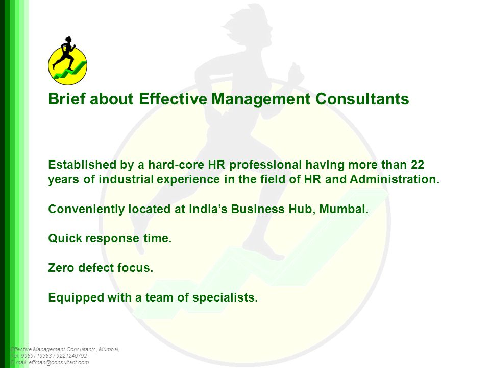 Effective Management Consultants, Mumbai, Tel: 9969719363 / 9221240792 E-mail: effman@consultant.com Brief about Effective Management Consultants Established by a hard-core HR professional having more than 22 years of industrial experience in the field of HR and Administration.