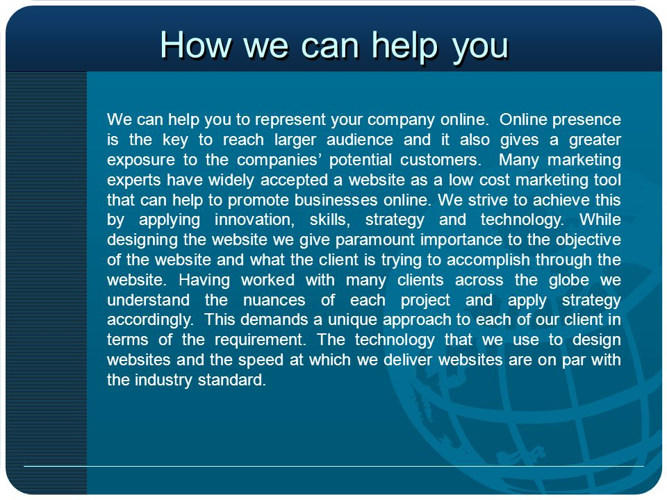 How we can help you We can help you to represent your company online. Online presence is the key to reach larger audience and it also gives a greater
