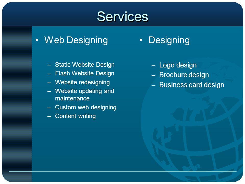 Services Web Designing –Static Website Design –Flash Website Design –Website redesigning –Website updating and maintenance –Custom web designing –Cont