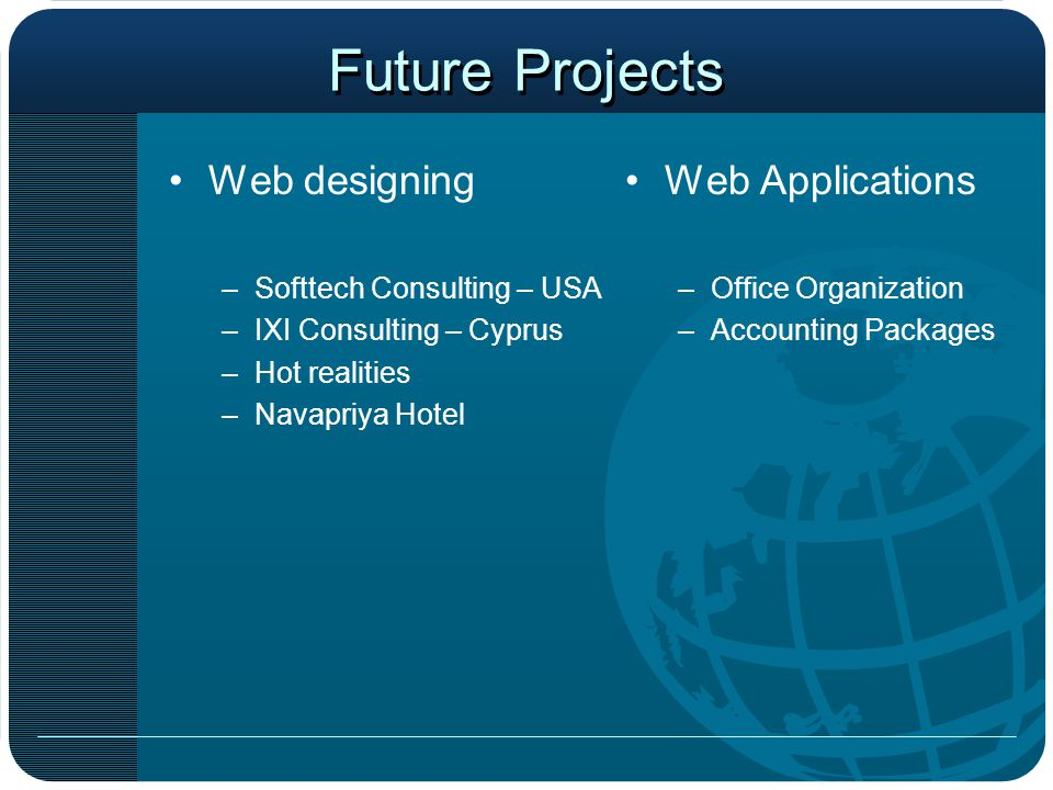 Future Projects Web designing –Softtech Consulting – USA –IXI Consulting – Cyprus –Hot realities –Navapriya Hotel Web Applications –Office Organization –Accounting Packages