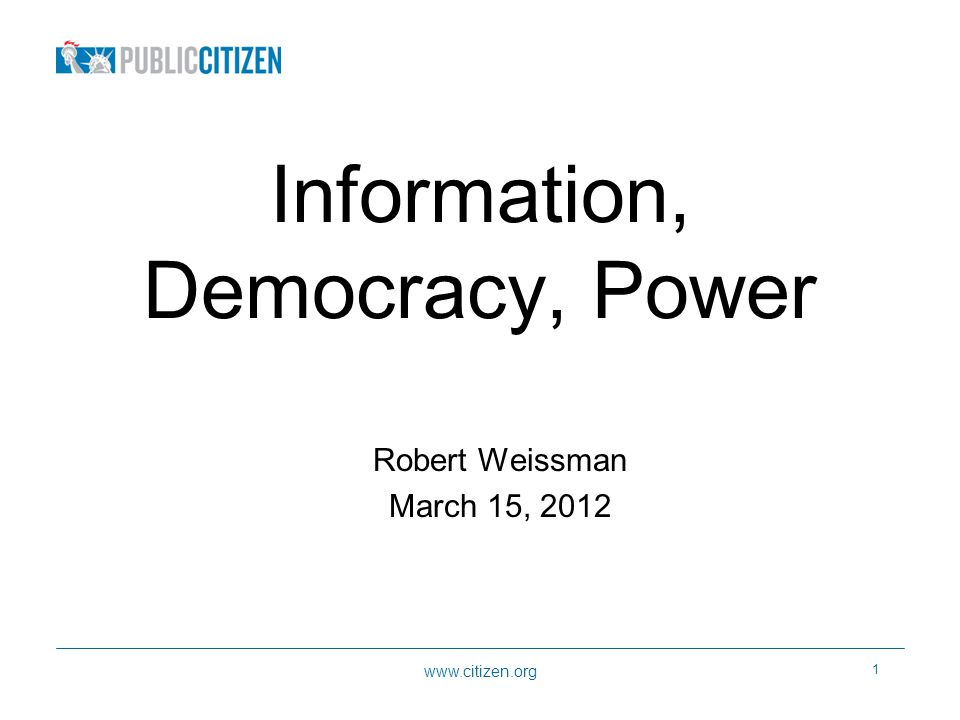 1 Information, Democracy, Power Robert Weissman March 15, 2012
