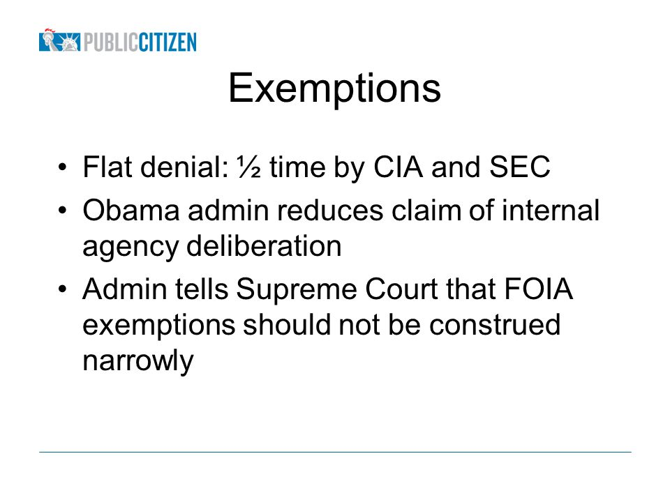 Exemptions Flat denial: ½ time by CIA and SEC Obama admin reduces claim of internal agency deliberation Admin tells Supreme Court that FOIA exemptions should not be construed narrowly