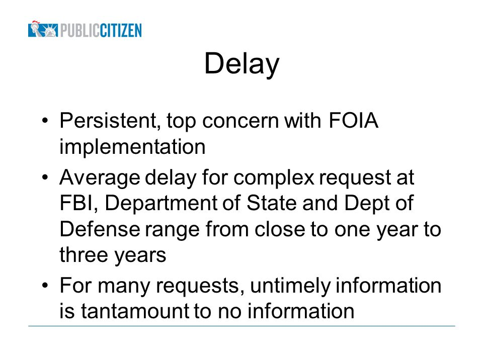 Delay Persistent, top concern with FOIA implementation Average delay for complex request at FBI, Department of State and Dept of Defense range from close to one year to three years For many requests, untimely information is tantamount to no information