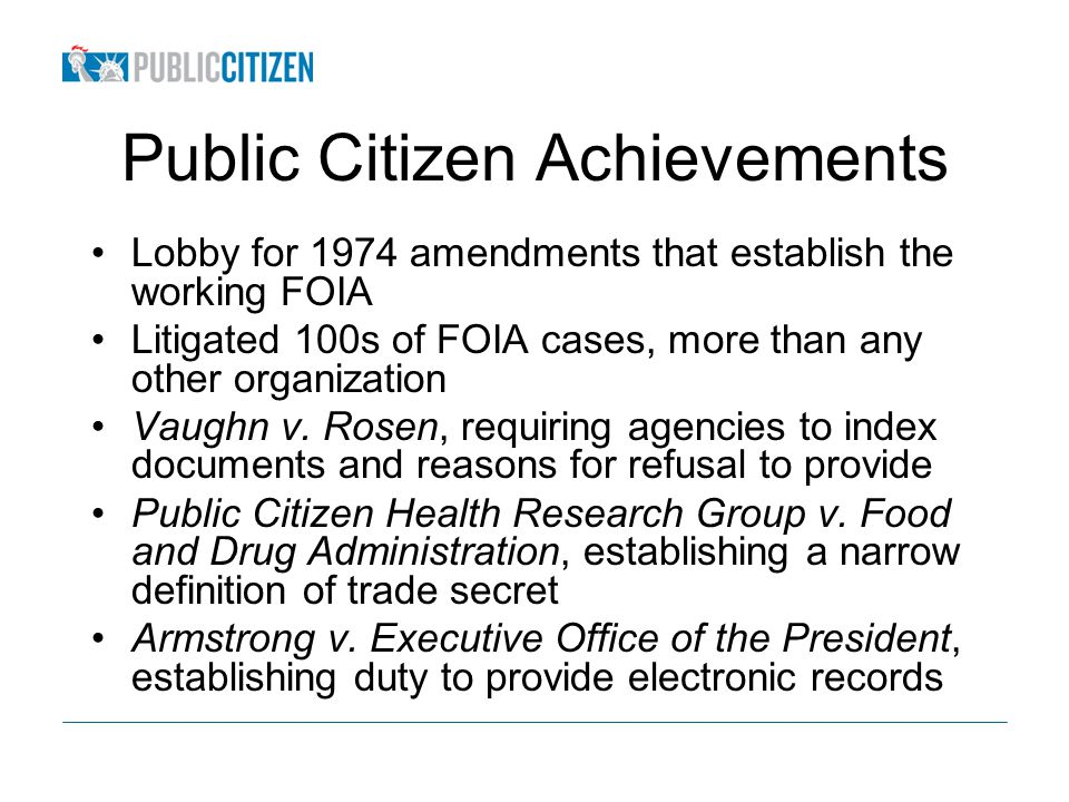 Public Citizen Achievements Lobby for 1974 amendments that establish the working FOIA Litigated 100s of FOIA cases, more than any other organization Vaughn v.