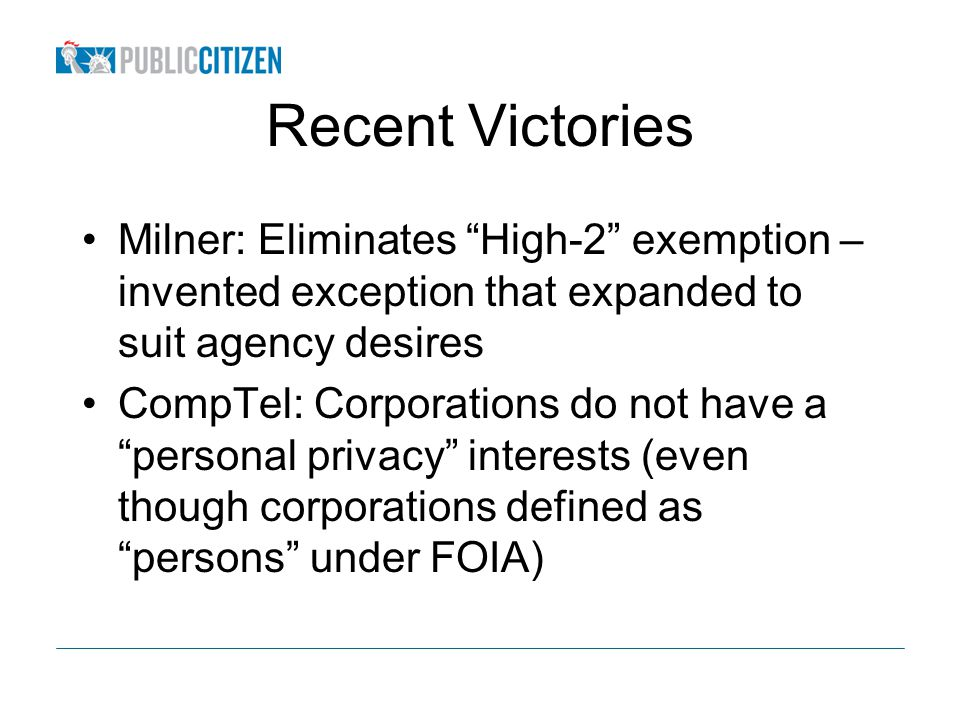 Recent Victories Milner: Eliminates High-2 exemption – invented exception that expanded to suit agency desires CompTel: Corporations do not have a personal privacy interests (even though corporations defined as persons under FOIA)