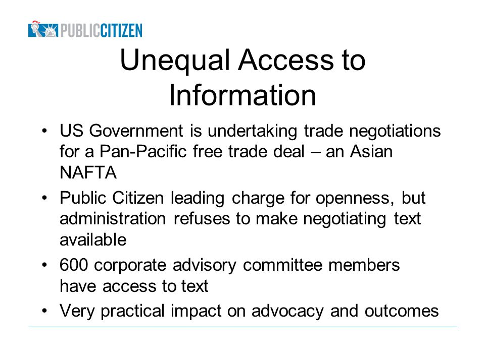Unequal Access to Information US Government is undertaking trade negotiations for a Pan-Pacific free trade deal – an Asian NAFTA Public Citizen leading charge for openness, but administration refuses to make negotiating text available 600 corporate advisory committee members have access to text Very practical impact on advocacy and outcomes