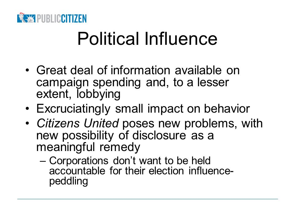 Political Influence Great deal of information available on campaign spending and, to a lesser extent, lobbying Excruciatingly small impact on behavior Citizens United poses new problems, with new possibility of disclosure as a meaningful remedy –Corporations dont want to be held accountable for their election influence- peddling