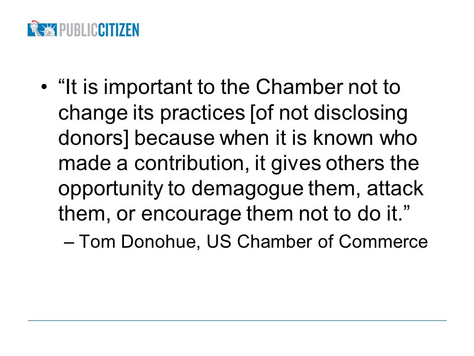 It is important to the Chamber not to change its practices [of not disclosing donors] because when it is known who made a contribution, it gives others the opportunity to demagogue them, attack them, or encourage them not to do it.