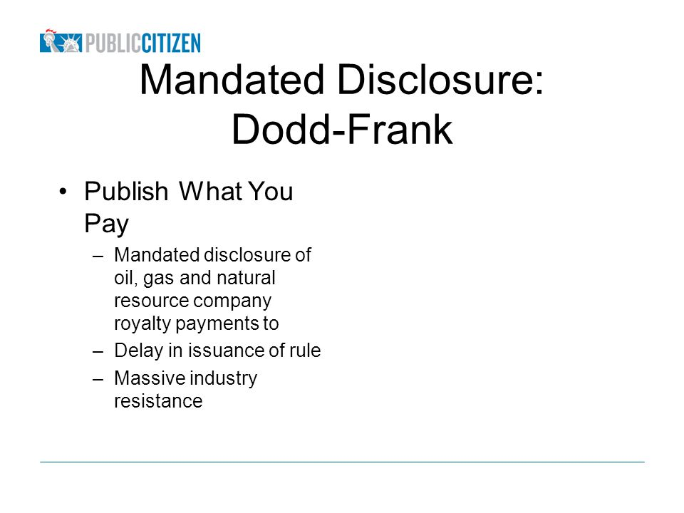 Mandated Disclosure: Dodd-Frank Publish What You Pay –Mandated disclosure of oil, gas and natural resource company royalty payments to –Delay in issuance of rule –Massive industry resistance