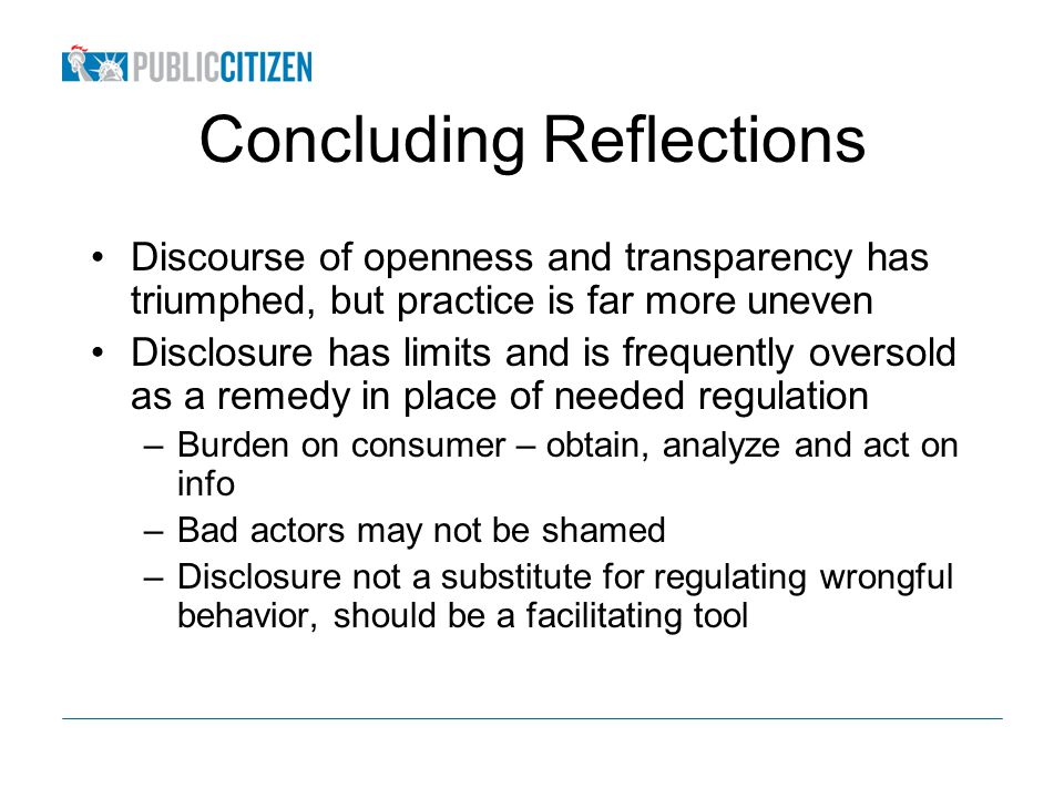 Concluding Reflections Discourse of openness and transparency has triumphed, but practice is far more uneven Disclosure has limits and is frequently oversold as a remedy in place of needed regulation –Burden on consumer – obtain, analyze and act on info –Bad actors may not be shamed –Disclosure not a substitute for regulating wrongful behavior, should be a facilitating tool