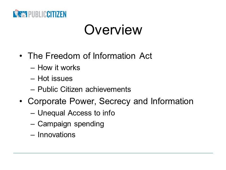 Overview The Freedom of Information Act –How it works –Hot issues –Public Citizen achievements Corporate Power, Secrecy and Information –Unequal Access to info –Campaign spending –Innovations