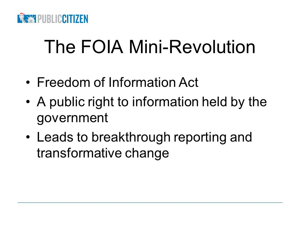 The FOIA Mini-Revolution Freedom of Information Act A public right to information held by the government Leads to breakthrough reporting and transformative change