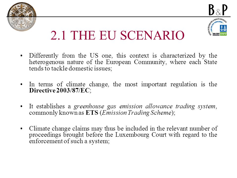2.1 THE EU SCENARIO Differently from the US one, this context is characterized by the heterogenous nature of the European Community, where each State tends to tackle domestic issues; In terms of climate change, the most important regulation is the Directive 2003/87/EC; It establishes a greenhouse gas emission allowance trading system, commonly known as ETS (Emission Trading Scheme); Climate change claims may thus be included in the relevant number of proceedings brought before the Luxembourg Court with regard to the enforcement of such a system;