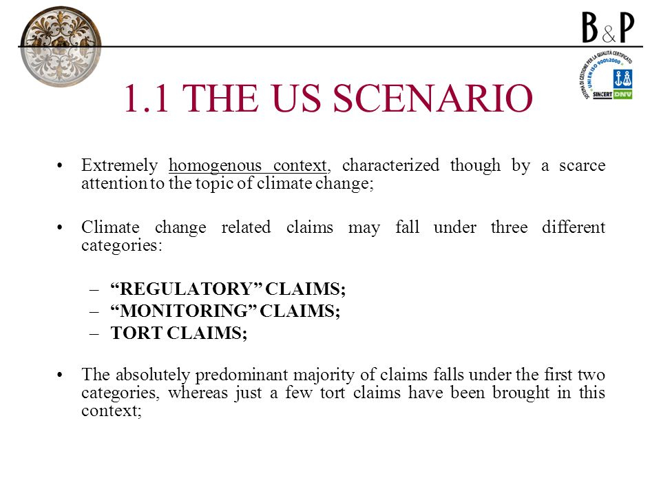 1.1 THE US SCENARIO Extremely homogenous context, characterized though by a scarce attention to the topic of climate change; Climate change related claims may fall under three different categories: –REGULATORY CLAIMS; –MONITORING CLAIMS; –TORT CLAIMS; The absolutely predominant majority of claims falls under the first two categories, whereas just a few tort claims have been brought in this context;