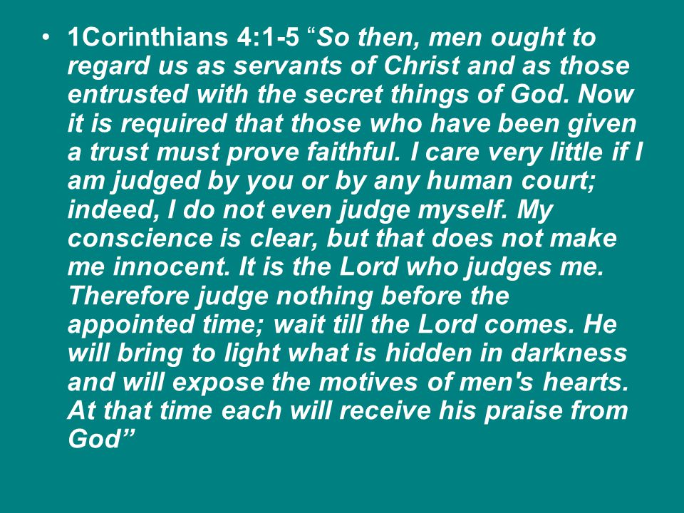 1Corinthians 4:1-5 So then, men ought to regard us as servants of Christ and as those entrusted with the secret things of God.