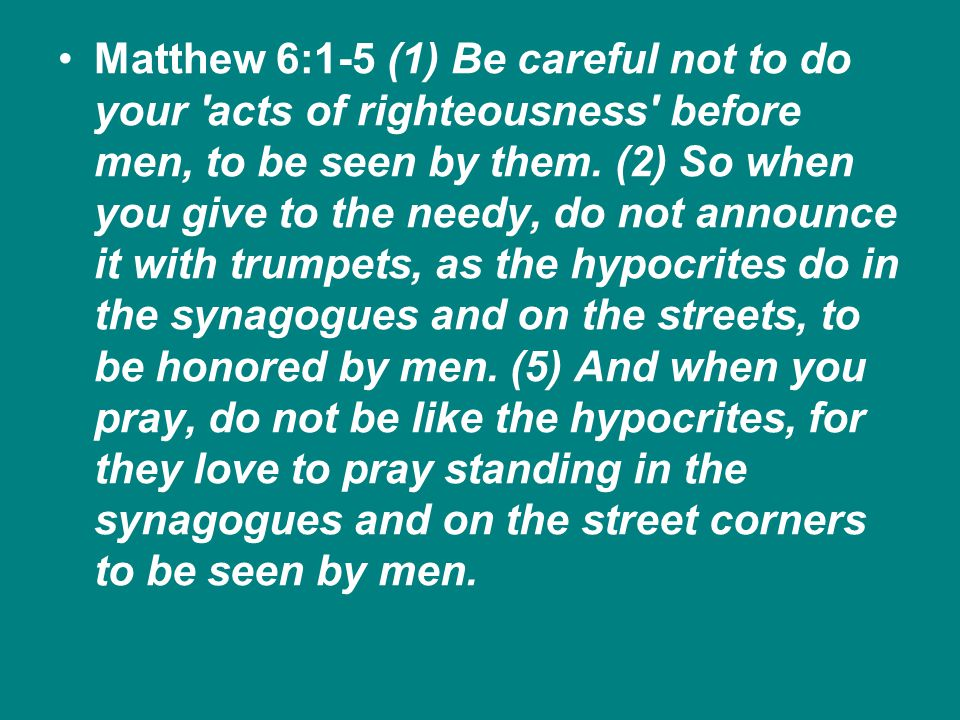 Matthew 6:1-5 (1) Be careful not to do your acts of righteousness before men, to be seen by them.