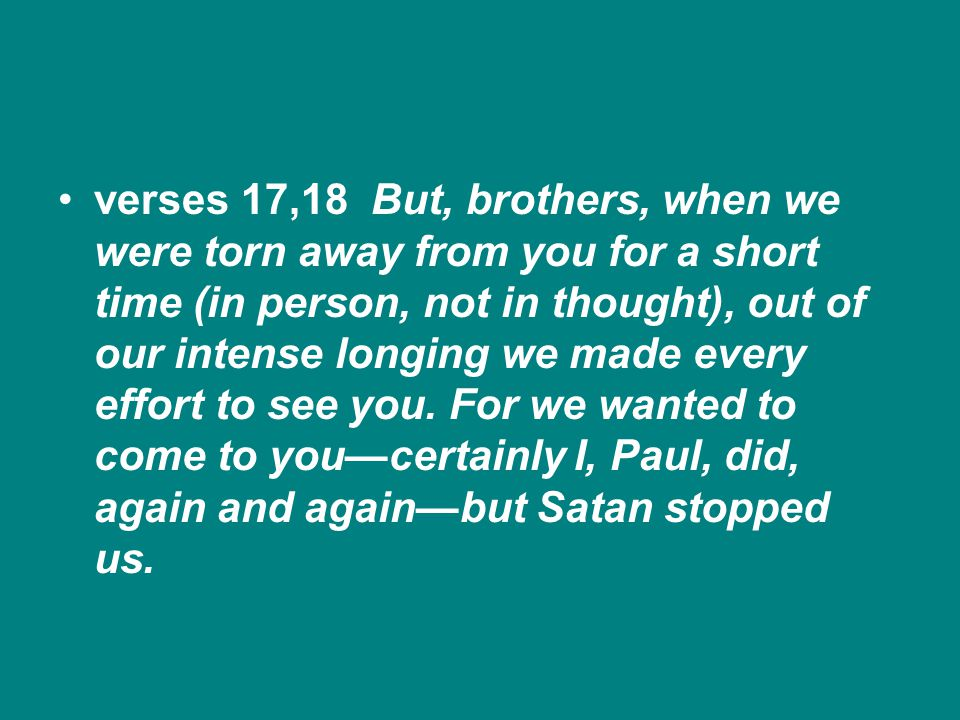 verses 17,18 But, brothers, when we were torn away from you for a short time (in person, not in thought), out of our intense longing we made every effort to see you.
