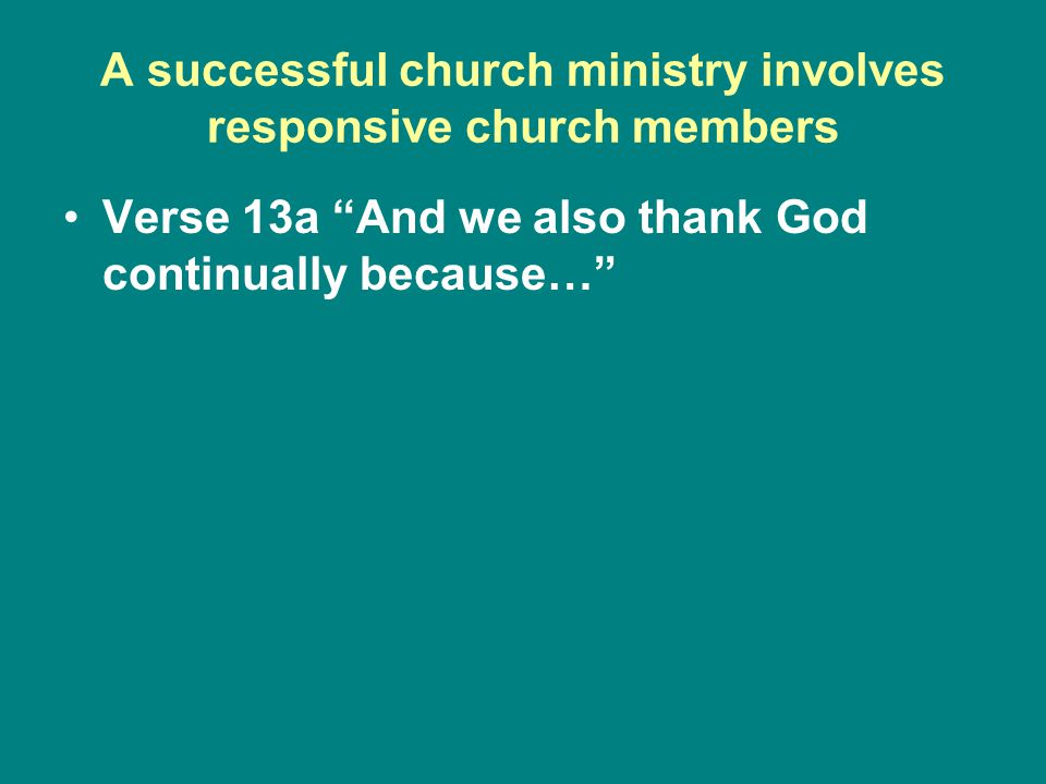 A successful church ministry involves responsive church members Verse 13a And we also thank God continually because…