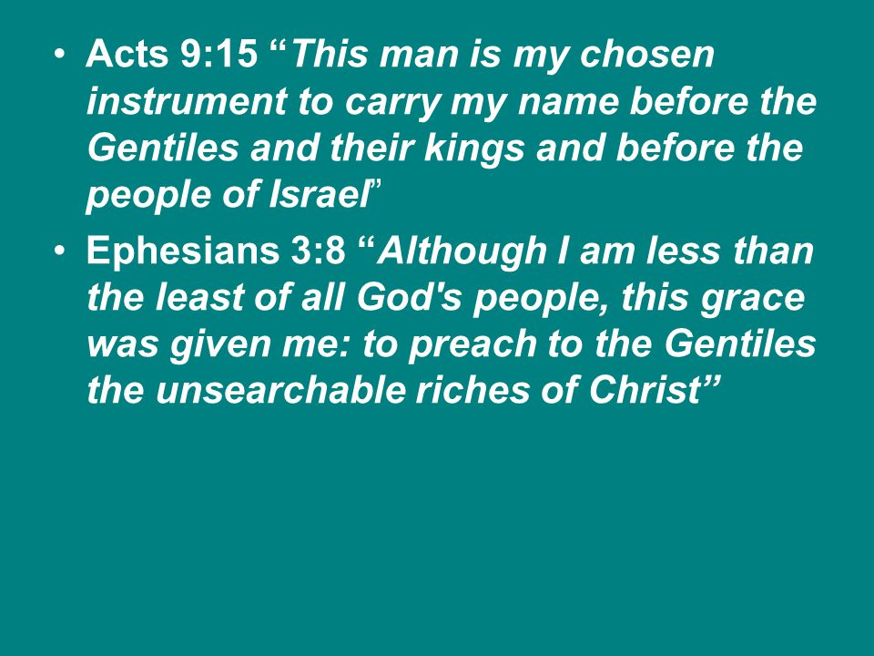 Acts 9:15 This man is my chosen instrument to carry my name before the Gentiles and their kings and before the people of Israel Ephesians 3:8 Although I am less than the least of all God s people, this grace was given me: to preach to the Gentiles the unsearchable riches of Christ