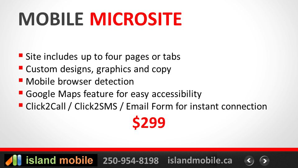 250-954-8198 islandmobile.ca MOBILE MICROSITE Site includes up to four pages or tabs Custom designs, graphics and copy Mobile browser detection Google Maps feature for easy accessibility Click2Call / Click2SMS / Email Form for instant connection $299