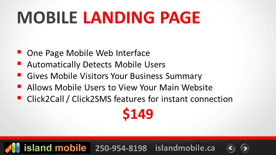 250-954-8198 islandmobile.ca MOBILE LANDING PAGE One Page Mobile Web Interface Automatically Detects Mobile Users Gives Mobile Visitors Your Business Summary Allows Mobile Users to View Your Main Website Click2Call / Click2SMS features for instant connection $149