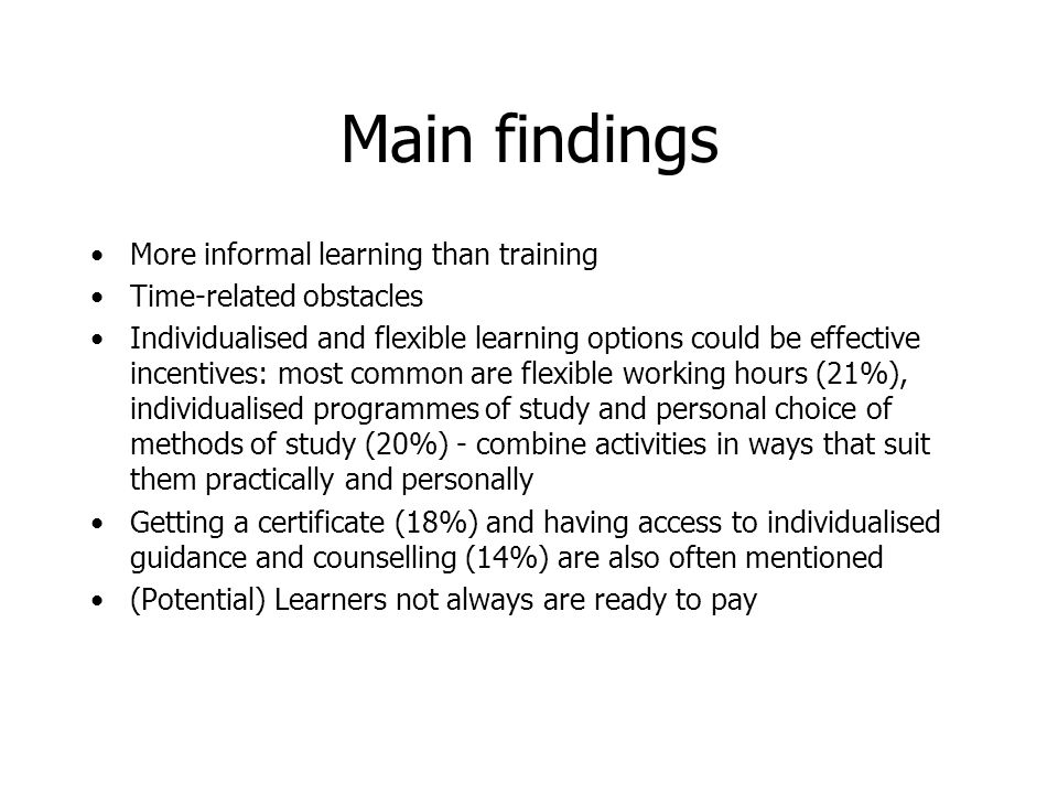 Main findings More informal learning than training Time-related obstacles Individualised and flexible learning options could be effective incentives: most common are flexible working hours (21%), individualised programmes of study and personal choice of methods of study (20%) - combine activities in ways that suit them practically and personally Getting a certificate (18%) and having access to individualised guidance and counselling (14%) are also often mentioned (Potential) Learners not always are ready to pay
