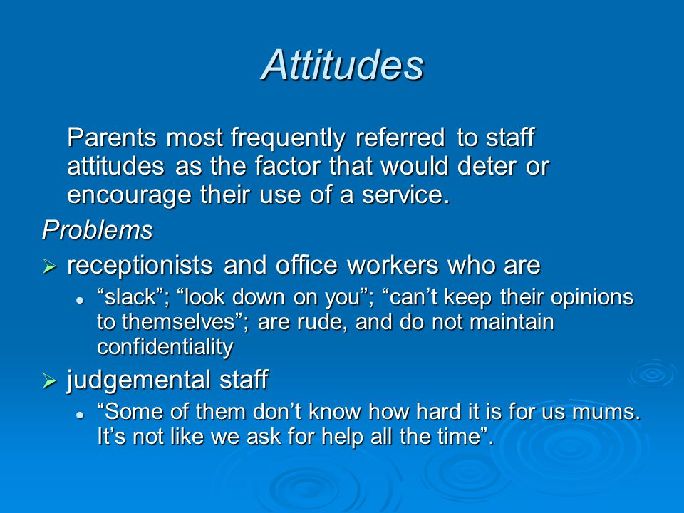 Attitudes Parents most frequently referred to staff attitudes as the factor that would deter or encourage their use of a service.