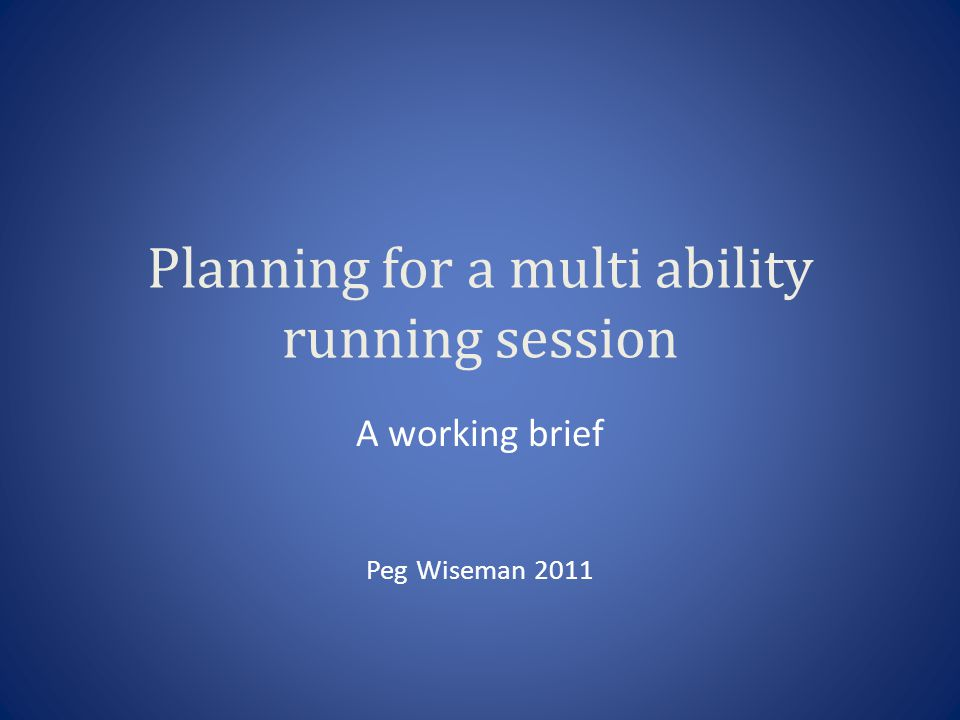 Planning for a multi ability running session A working brief Peg Wiseman 2011