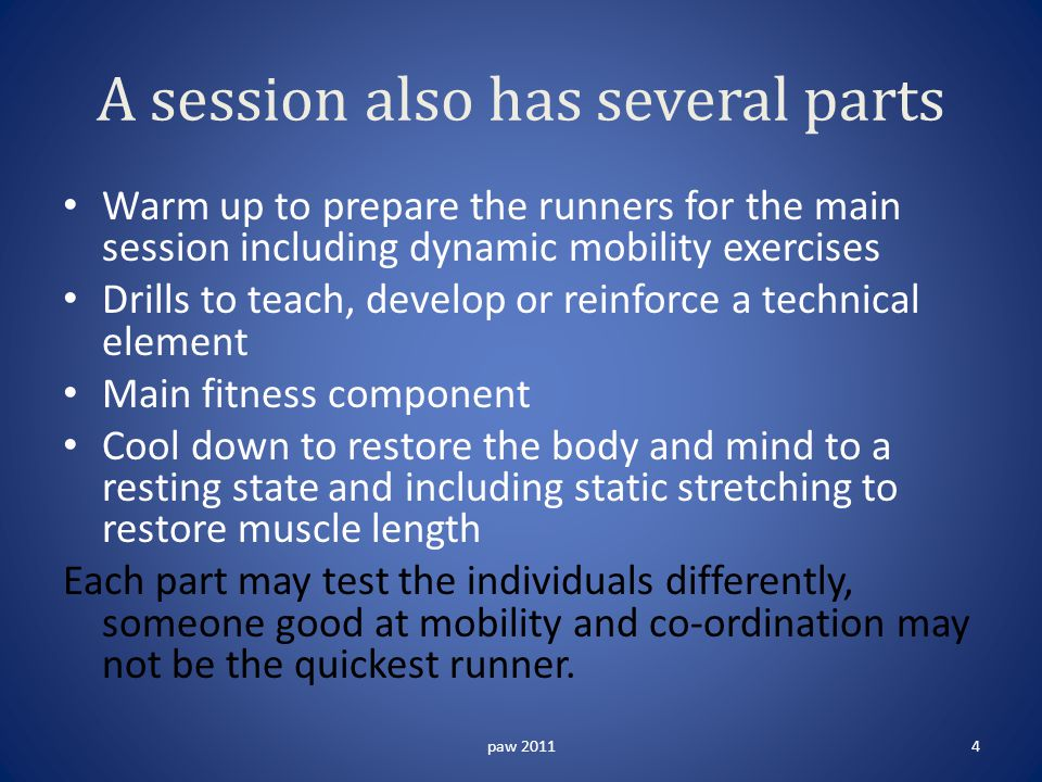 A session also has several parts Warm up to prepare the runners for the main session including dynamic mobility exercises Drills to teach, develop or reinforce a technical element Main fitness component Cool down to restore the body and mind to a resting state and including static stretching to restore muscle length Each part may test the individuals differently, someone good at mobility and co-ordination may not be the quickest runner.