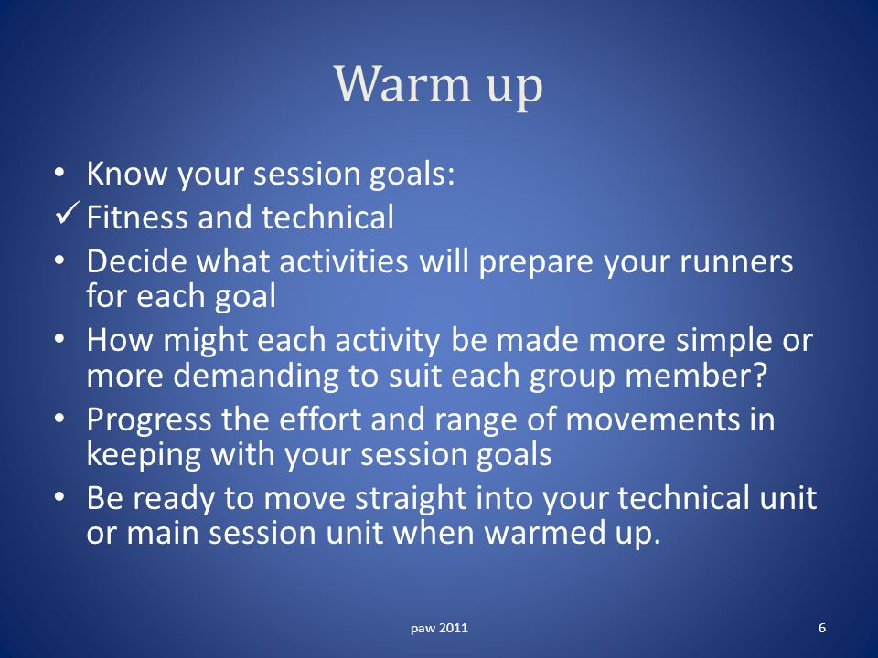 Warm up Know your session goals: Fitness and technical Decide what activities will prepare your runners for each goal How might each activity be made more simple or more demanding to suit each group member.