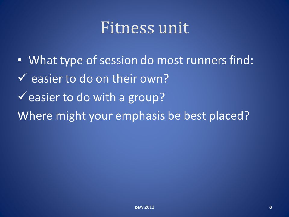 Fitness unit What type of session do most runners find: easier to do on their own.