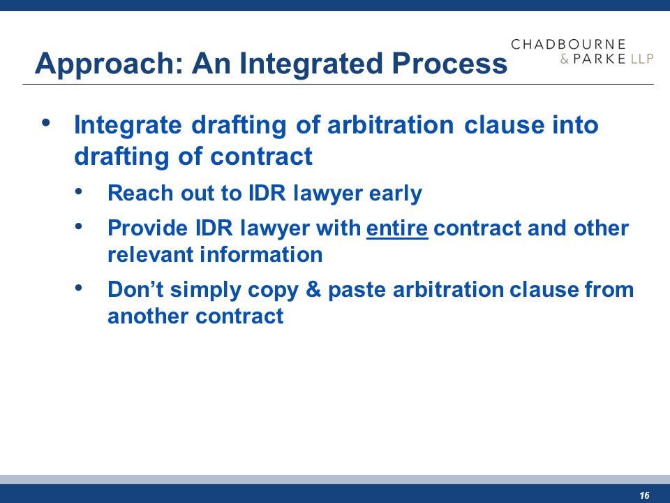 16 Approach: An Integrated Process Integrate drafting of arbitration clause into drafting of contract Reach out to IDR lawyer early Provide IDR lawyer with entire contract and other relevant information Dont simply copy & paste arbitration clause from another contract