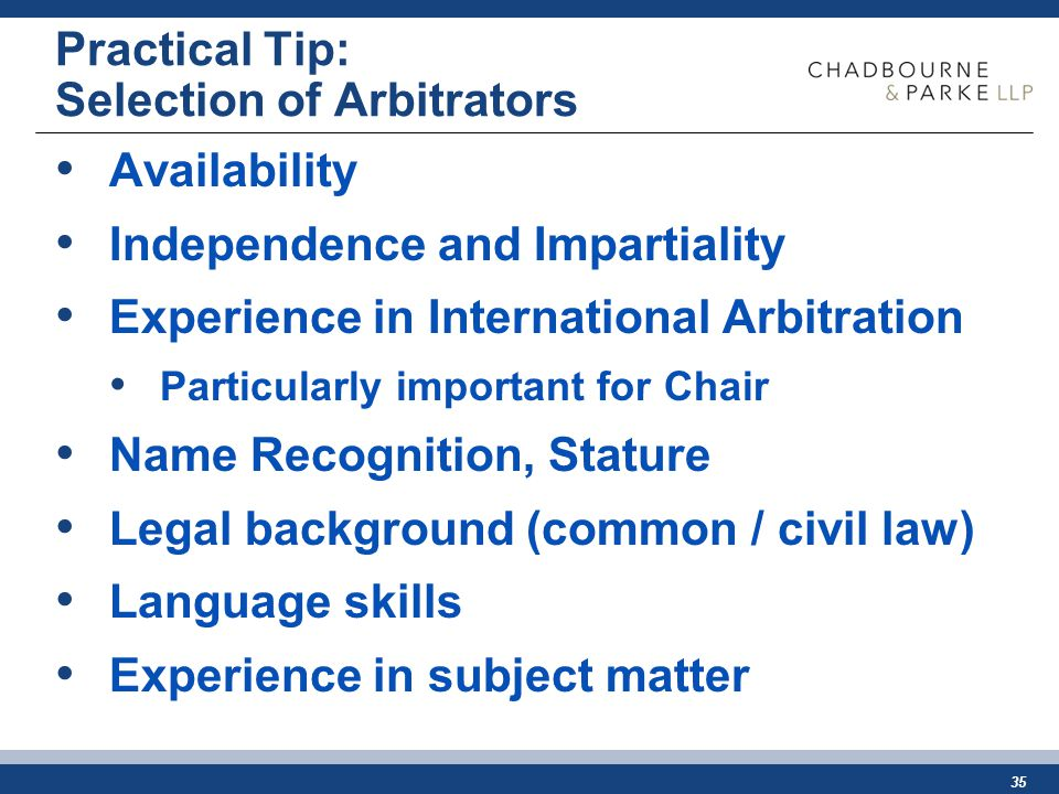 35 Practical Tip: Selection of Arbitrators Availability Independence and Impartiality Experience in International Arbitration Particularly important for Chair Name Recognition, Stature Legal background (common / civil law) Language skills Experience in subject matter