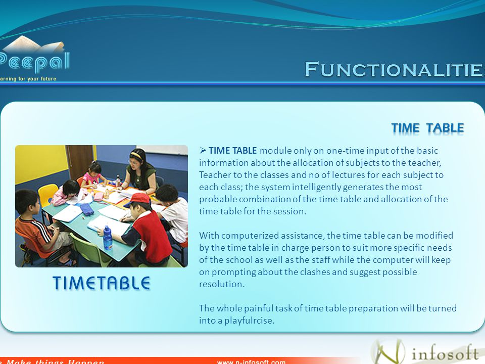 TIME TABLE module only on one-time input of the basic information about the allocation of subjects to the teacher, Teacher to the classes and no of lectures for each subject to each class; the system intelligently generates the most probable combination of the time table and allocation of the time table for the session.