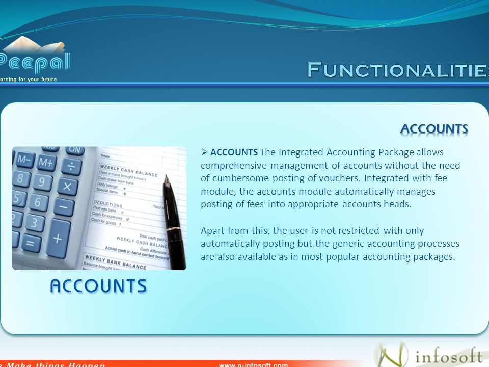 ACCOUNTS The Integrated Accounting Package allows comprehensive management of accounts without the need of cumbersome posting of vouchers.